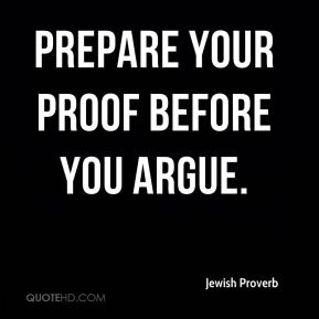 Prepare your proof before you argue.