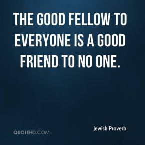Jewish Proverb  - The good fellow to everyone is a good friend to no one.