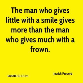 Jewish Proverb  - The man who gives little with a smile gives more than the man who gives much with a frown.