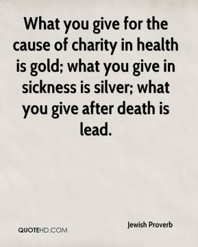 What you give for the cause of charity in health is gold; what you give in sickness is silver; what you give after death is lead.