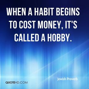 When a habit begins to cost money, it's called a hobby.