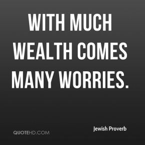 With much wealth comes many worries.