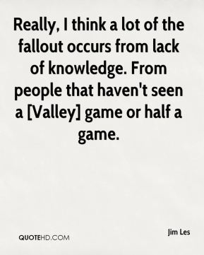 Really, I think a lot of the fallout occurs from lack of knowledge. From people that haven't seen a [Valley] game or half a game.
