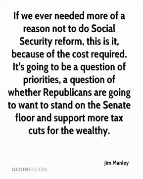 If we ever needed more of a reason not to do Social Security reform, this is it, because of the cost required. It's going to be a question of priorities, a question of whether Republicans are going to want to stand on the Senate floor and support more tax cuts for the wealthy.
