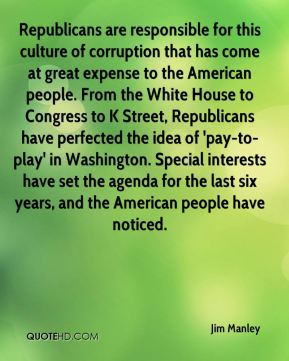 Republicans are responsible for this culture of corruption that has come at great expense to the American people. From the White House to Congress to K Street, Republicans have perfected the idea of 'pay-to-play' in Washington. Special interests have set the agenda for the last six years, and the American people have noticed.
