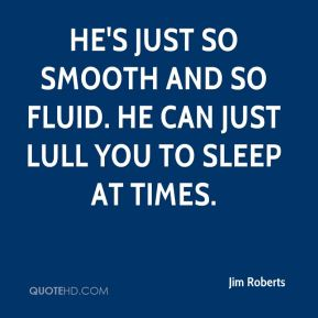 Jim Roberts  - He's just so smooth and so fluid. He can just lull you to sleep at times.