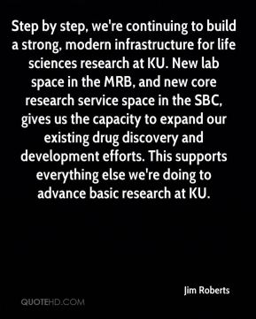 Jim Roberts  - Step by step, we're continuing to build a strong, modern infrastructure for life sciences research at KU. New lab space in the MRB, and new core research service space in the SBC, gives us the capacity to expand our existing drug discovery and development efforts. This supports everything else we're doing to advance basic research at KU.