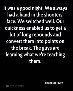 Jim Rosborough  - It was a good night. We always had a hand in the shooters' face. We switched well. Our quickness enabled us to get a lot of long rebounds and convert them into points on the break. The guys are learning what we're teaching them.