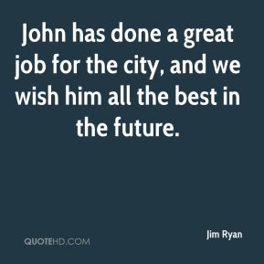 Jim Ryan  - John has done a great job for the city, and we wish him all the best in the future.