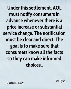 Under this settlement, AOL must notify consumers in advance whenever there is a price increase or substantial service change. The notification must be clear and direct. The goal is to make sure that consumers know all the facts so they can make informed choices.