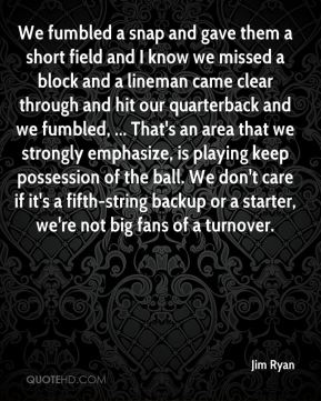 We fumbled a snap and gave them a short field and I know we missed a block and a lineman came clear through and hit our quarterback and we fumbled, ... That's an area that we strongly emphasize, is playing keep possession of the ball. We don't care if it's a fifth-string backup or a starter, we're not big fans of a turnover.