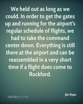 We held out as long as we could. In order to get the gates up and running for the airport's regular schedule of flights, we had to take the command center down. Everything is still there at the airport and can be reassembled in a very short time if a flight does come to Rockford.
