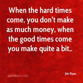 Jim Ryan  - When the hard times come, you don't make as much money, when the good times come you make quite a bit.