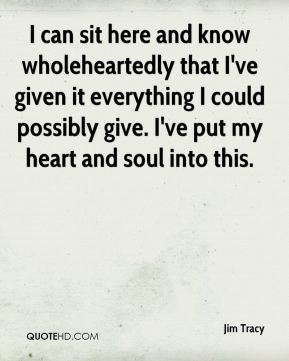 Jim Tracy  - I can sit here and know wholeheartedly that I've given it everything I could possibly give. I've put my heart and soul into this.