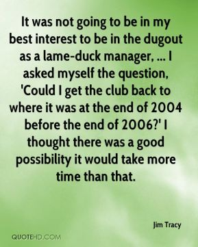 Jim Tracy  - It was not going to be in my best interest to be in the dugout as a lame-duck manager, ... I asked myself the question, 'Could I get the club back to where it was at the end of 2004 before the end of 2006?' I thought there was a good possibility it would take more time than that.