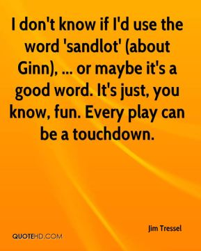 I don't know if I'd use the word 'sandlot' (about Ginn), ... or maybe it's a good word. It's just, you know, fun. Every play can be a touchdown.