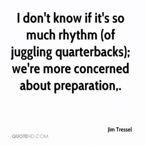 I don't know if it's so much rhythm (of juggling quarterbacks); we're more concerned about preparation.