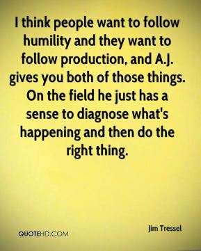 I think people want to follow humility and they want to follow production, and A.J. gives you both of those things. On the field he just has a sense to diagnose what's happening and then do the right thing.
