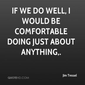 If we do well, I would be comfortable doing just about anything.