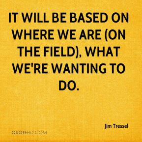 It will be based on where we are (on the field), what we're wanting to do.