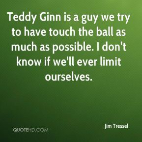 Teddy Ginn is a guy we try to have touch the ball as much as possible. I don't know if we'll ever limit ourselves.
