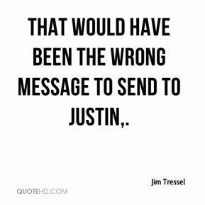 That would have been the wrong message to send to Justin.