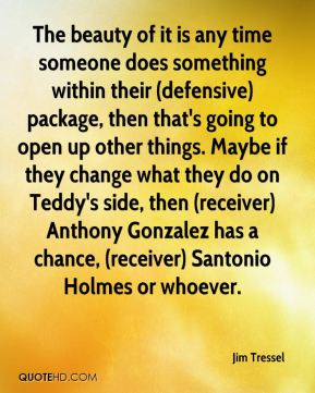 The beauty of it is any time someone does something within their (defensive) package, then that's going to open up other things. Maybe if they change what they do on Teddy's side, then (receiver) Anthony Gonzalez has a chance, (receiver) Santonio Holmes or whoever.