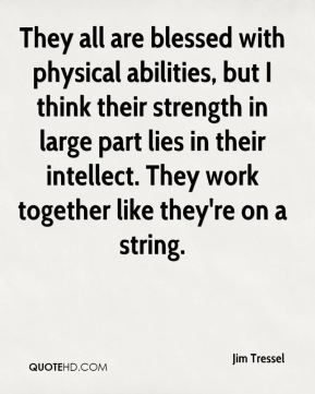 They all are blessed with physical abilities, but I think their strength in large part lies in their intellect. They work together like they're on a string.