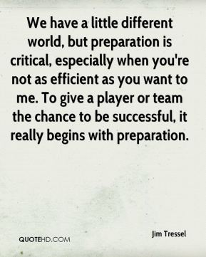 Jim Tressel  - We have a little different world, but preparation is critical, especially when you're not as efficient as you want to me. To give a player or team the chance to be successful, it really begins with preparation.