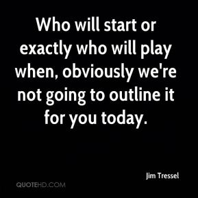 Who will start or exactly who will play when, obviously we're not going to outline it for you today.