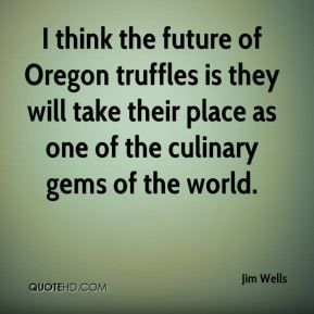 Jim Wells  - I think the future of Oregon truffles is they will take their place as one of the culinary gems of the world.