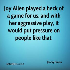 Jimmy Brown  - Joy Allen played a heck of a game for us, and with her aggressive play, it would put pressure on people like that.