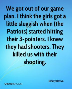 Jimmy Brown  - We got out of our game plan. I think the girls got a little sluggish when (the Patriots) started hitting their 3-pointers. I knew they had shooters. They killed us with their shooting.