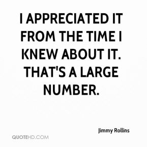 Jimmy Rollins  - I appreciated it from the time I knew about it. That's a large number.
