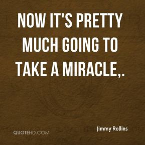 Jimmy Rollins  - Now it's pretty much going to take a miracle.