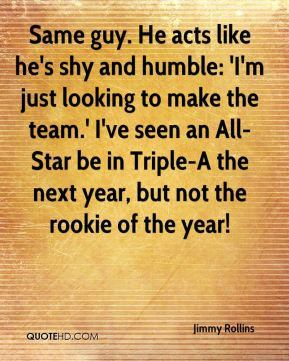 Jimmy Rollins  - Same guy. He acts like he's shy and humble: 'I'm just looking to make the team.' I've seen an All-Star be in Triple-A the next year, but not the rookie of the year!
