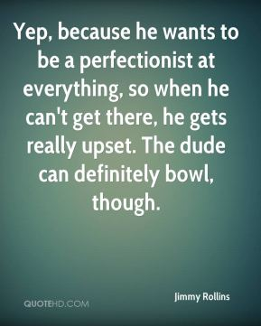 Jimmy Rollins  - Yep, because he wants to be a perfectionist at everything, so when he can't get there, he gets really upset. The dude can definitely bowl, though.