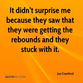 Joe Crawford  - It didn't surprise me because they saw that they were getting the rebounds and they stuck with it.