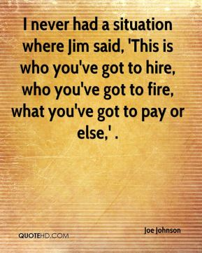 Joe Johnson  - I never had a situation where Jim said, 'This is who you've got to hire, who you've got to fire, what you've got to pay or else,' .