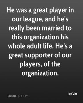 Joe Vitt  - He was a great player in our league, and he's really been married to this organization his whole adult life. He's a great supporter of our players, of the organization.