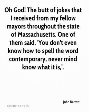 John Barrett  - Oh God! The butt of jokes that I received from my fellow mayors throughout the state of Massachusetts. One of them said, 'You don't even know how to spell the word contemporary, never mind know what it is,'.