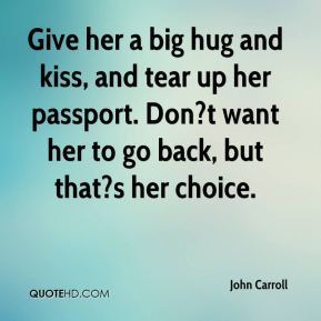 John Carroll  - Give her a big hug and kiss, and tear up her passport. Don?t want her to go back, but that?s her choice.