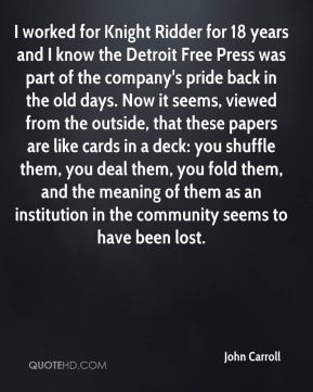 I worked for Knight Ridder for 18 years and I know the Detroit Free Press was part of the company's pride back in the old days. Now it seems, viewed from the outside, that these papers are like cards in a deck: you shuffle them, you deal them, you fold them, and the meaning of them as an institution in the community seems to have been lost.