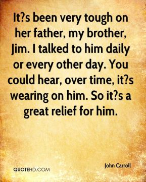 It?s been very tough on her father, my brother, Jim. I talked to him daily or every other day. You could hear, over time, it?s wearing on him. So it?s a great relief for him.