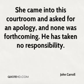 She came into this courtroom and asked for an apology, and none was forthcoming. He has taken no responsibility.