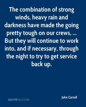 The combination of strong winds, heavy rain and darkness have made the going pretty tough on our crews, ... But they will continue to work into, and if necessary, through the night to try to get service back up.