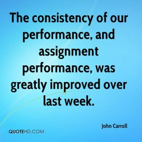 John Carroll  - The consistency of our performance, and assignment performance, was greatly improved over last week.