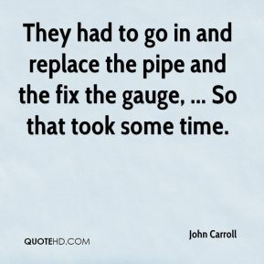 John Carroll  - They had to go in and replace the pipe and the fix the gauge, ... So that took some time.
