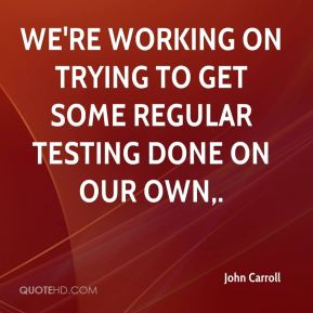 We're working on trying to get some regular testing done on our own.