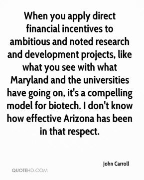 John Carroll  - When you apply direct financial incentives to ambitious and noted research and development projects, like what you see with what Maryland and the universities have going on, it's a compelling model for biotech. I don't know how effective Arizona has been in that respect.